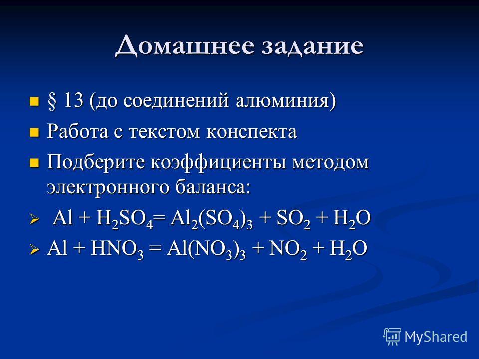 Домашнее задание § 13 (до соединений алюминия) § 13 (до соединений алюминия) Работа с текстом конспекта Работа с текстом конспекта Подберите коэффициенты методом электронного баланса: Подберите коэффициенты методом электронного баланса: Al + H 2 SO 4
