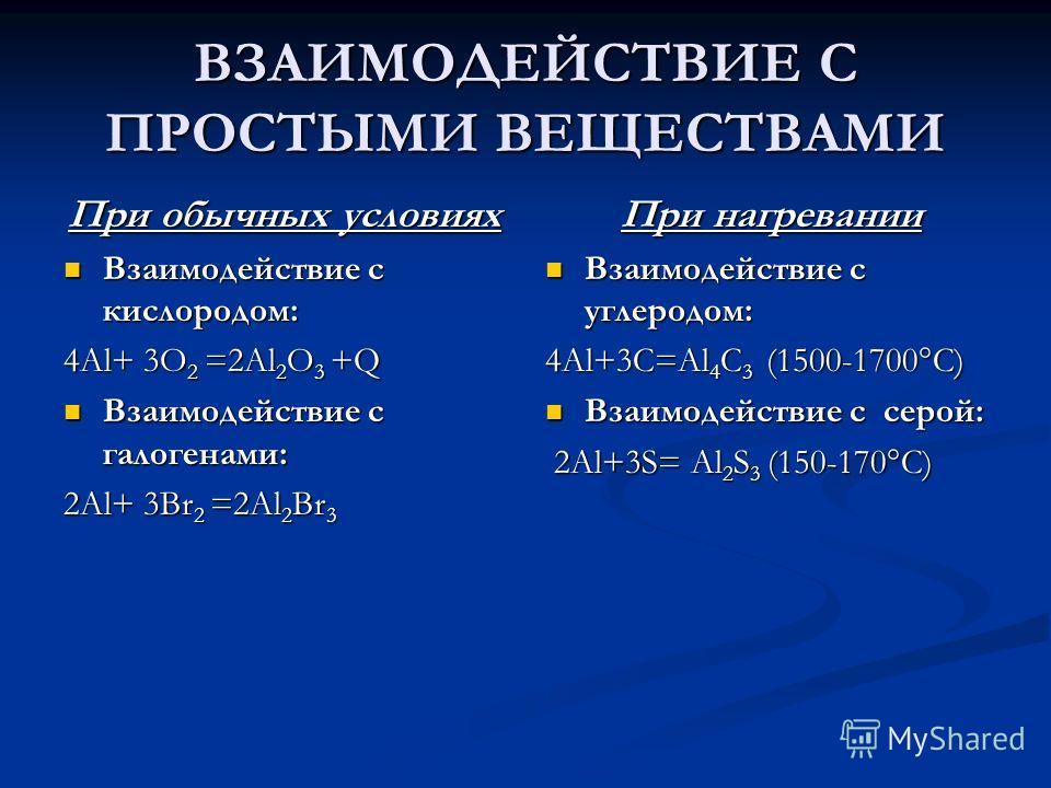 ВЗАИМОДЕЙСТВИЕ С ПРОСТЫМИ ВЕЩЕСТВАМИ При нагревании Взаимодействие с углеродом: 4Al+3C=Al 4 C 3 (1500-1700°C) Взаимодействие с серой: 2Al+3S= Al 2 S 3 (150-170°C) При обычных условиях Взаимодействие с кислородом: Взаимодействие с кислородом: 4Al+ 3O