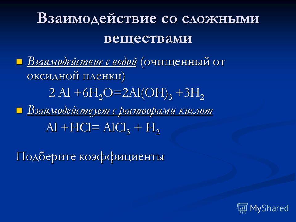 Взаимодействие со сложными веществами Взаимодействие с водой (очищенный от оксидной пленки) Взаимодействие с водой (очищенный от оксидной пленки) 2 Al +6H 2 O=2Al(OH) 3 +3H 2 2 Al +6H 2 O=2Al(OH) 3 +3H 2 Взаимодействует с растворами кислот Взаимодейс