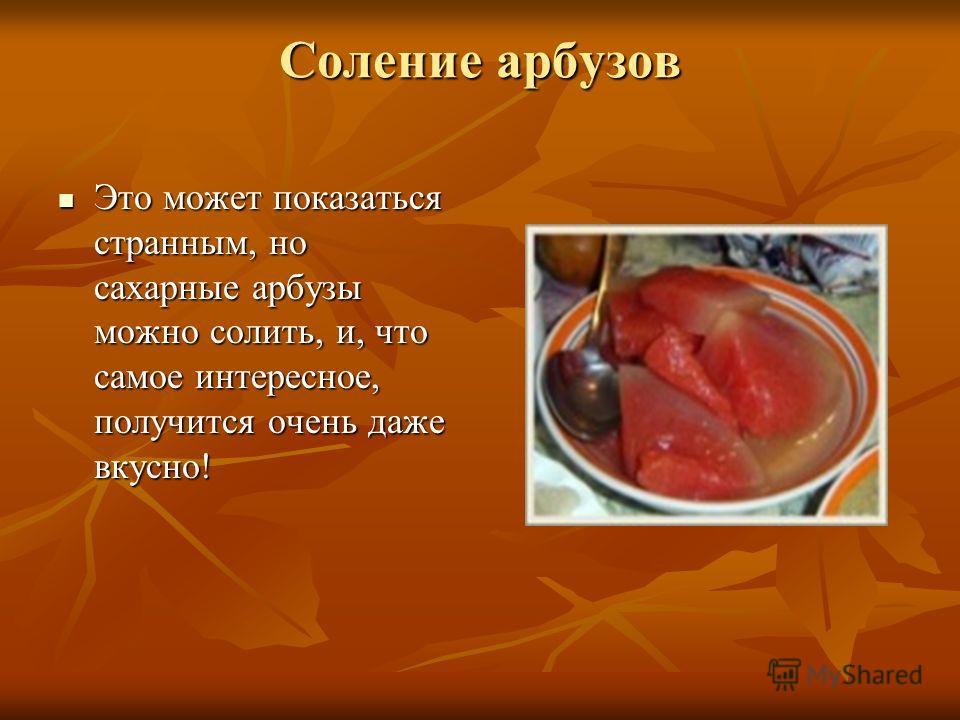 Соление арбузов Это может показаться странным, но сахарные арбузы можно солить, и, что самое интересное, получится очень даже вкусно! Это может показаться странным, но сахарные арбузы можно солить, и, что самое интересное, получится очень даже вкусно
