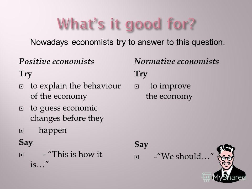 Positive economists Try to explain the behaviour of the economy to guess economic changes before they happen Say - This is how it is… Normative economists Try to improve the economy Say -We should… Nowadays economists try to answer to this question.