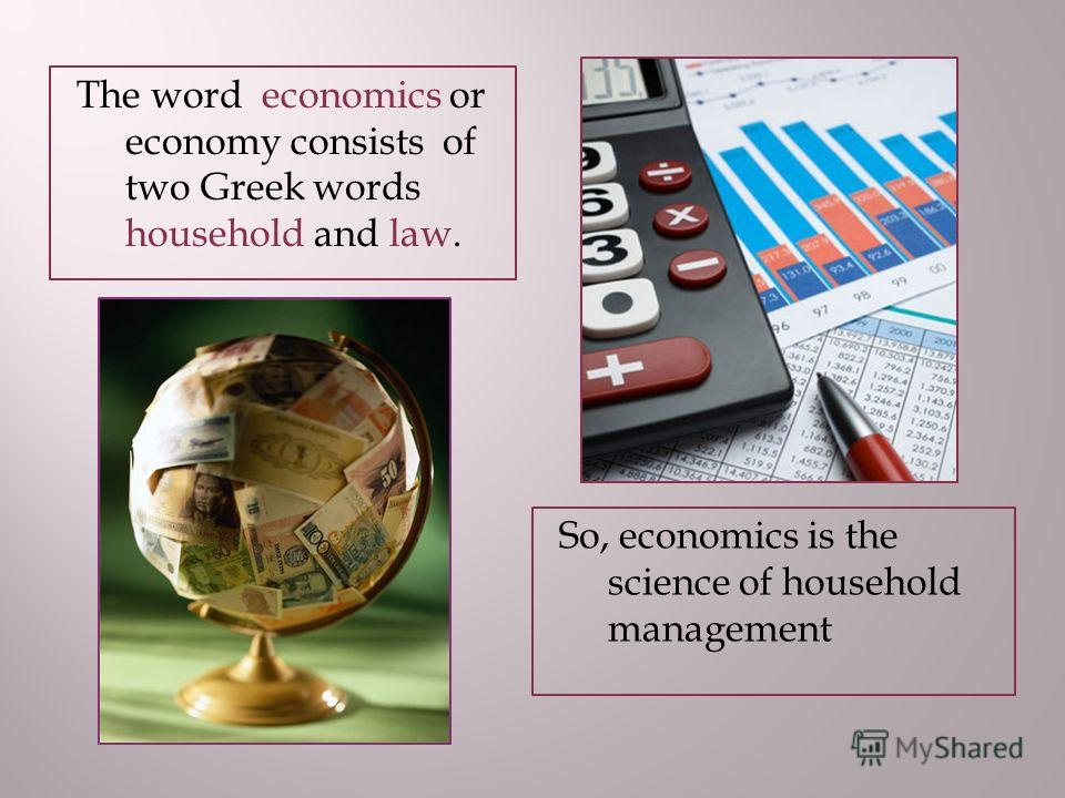 The word economics or economy consists of two Greek words household and law. So, economics is the science of household management
