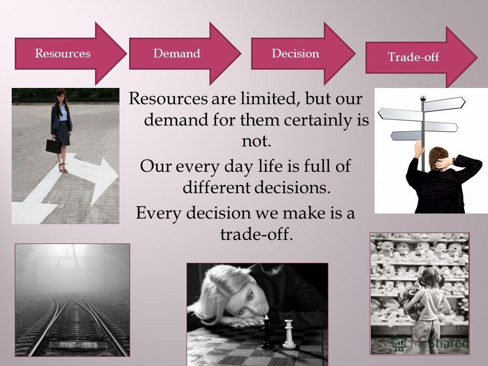 Resources are limited, but our demand for them certainly is not. Our every day life is full of different decisions. Every decision we make is a trade-off. ResourcesDemandDecision Trade-off