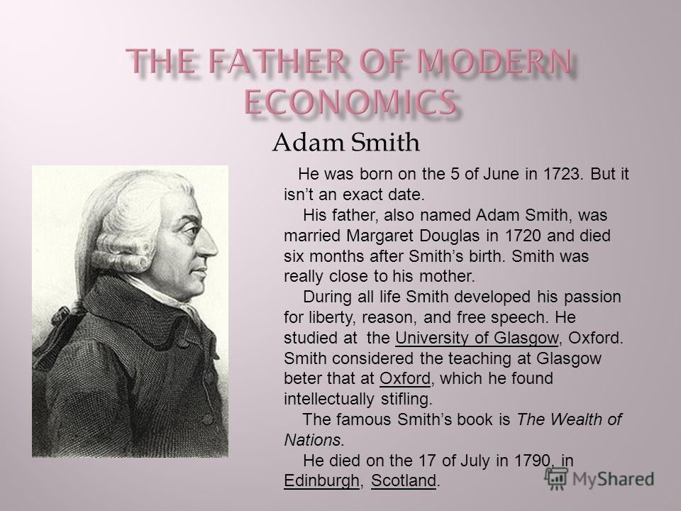 Adam Smith He was born on the 5 of June in 1723. But it isnt an exact date. His father, also named Adam Smith, was married Margaret Douglas in 1720 and died six months after Smiths birth. Smith was really close to his mother. During all life Smith de