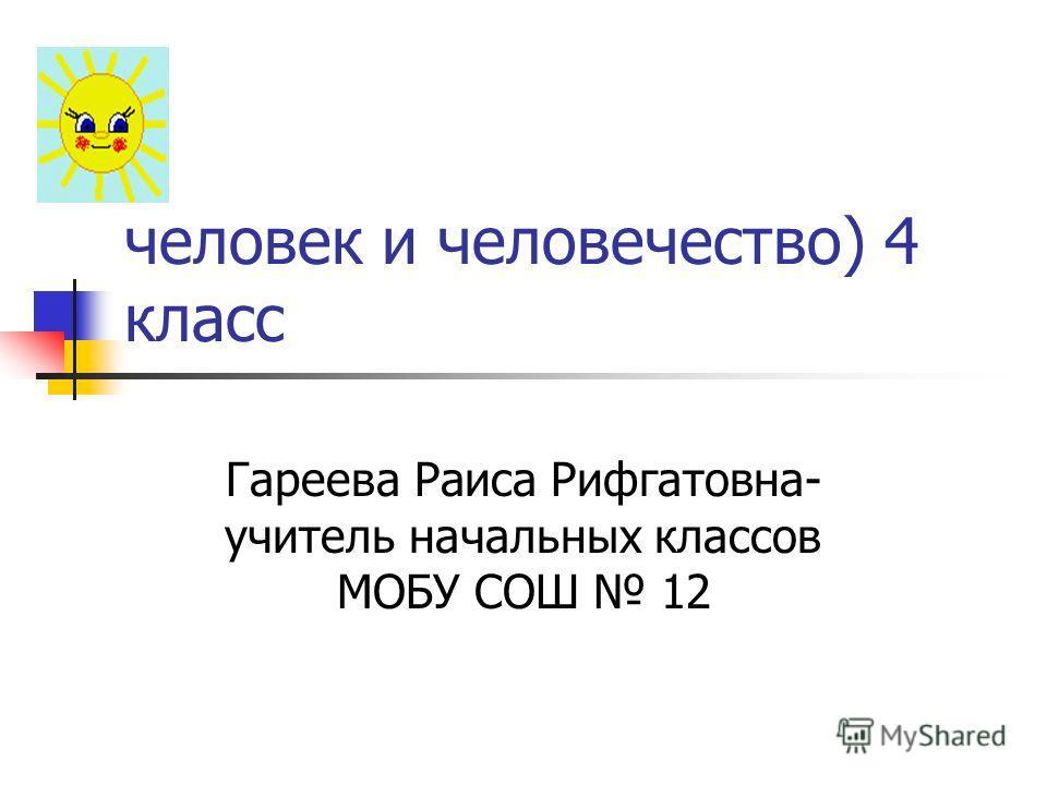 человек и человечество) 4 класс Гареева Раиса Рифгатовна- учитель начальных классов МОБУ СОШ 12