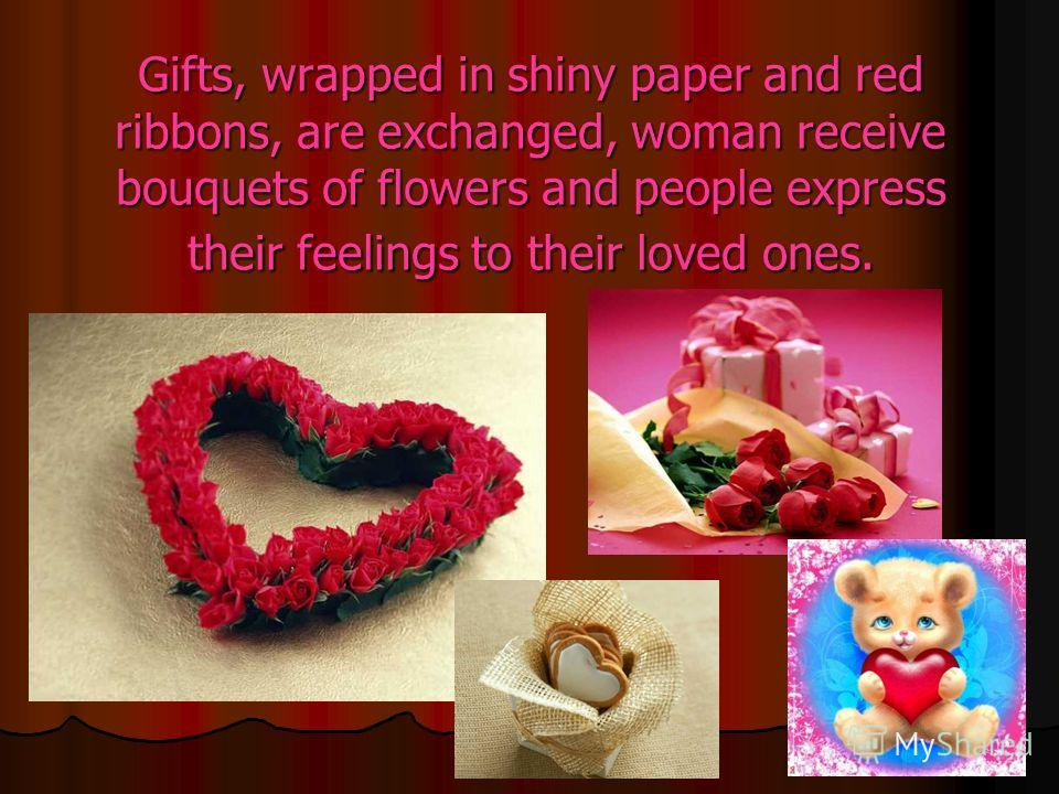 Gifts, wrapped in shiny paper and red ribbons, are exchanged, woman receive bouquets of flowers and people express their feelings to their loved ones.