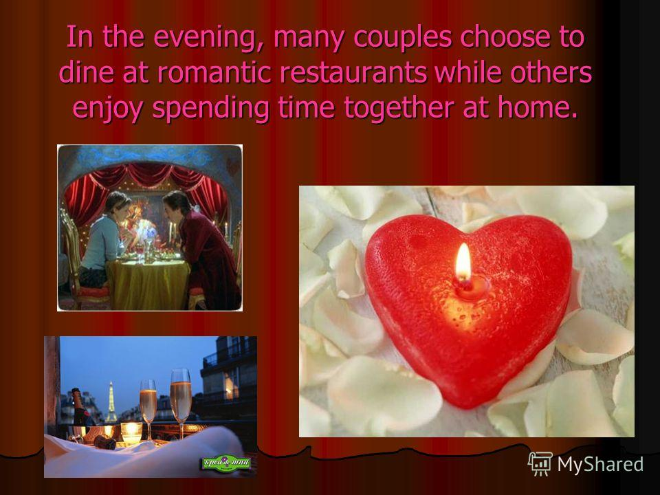In the evening, many couples choose to dine at romantic restaurants while others enjoy spending time together at home.