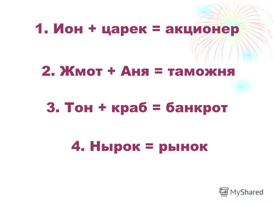 1. Ион + царек = акционер 2. Жмот + Аня = таможня 3. Тон + краб = банкрот 4. Нырок = рынок