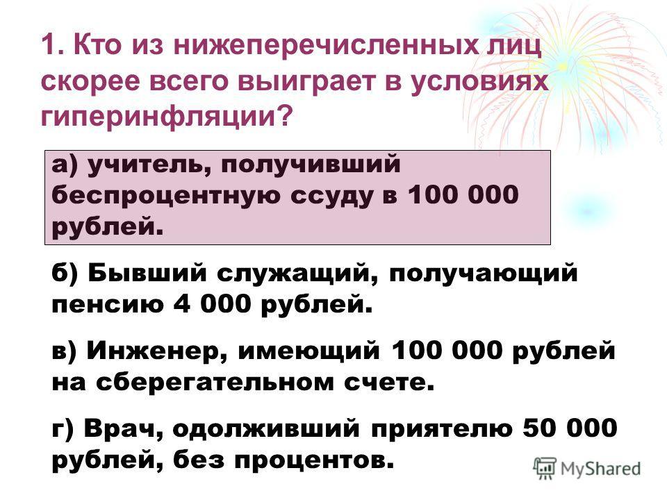 1. Кто из нижеперечисленных лиц скорее всего выиграет в условиях гиперинфляции? а) учитель, получивший беспроцентную ссуду в 100 000 рублей. б) Бывший служащий, получающий пенсию 4 000 рублей. в) Инженер, имеющий 100 000 рублей на сберегательном счет
