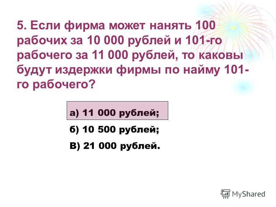 5. Если фирма может нанять 100 рабочих за 10 000 рублей и 101-го рабочего за 11 000 рублей, то каковы будут издержки фирмы по найму 101- го рабочего? а) 11 000 рублей; б) 10 500 рублей; В) 21 000 рублей.