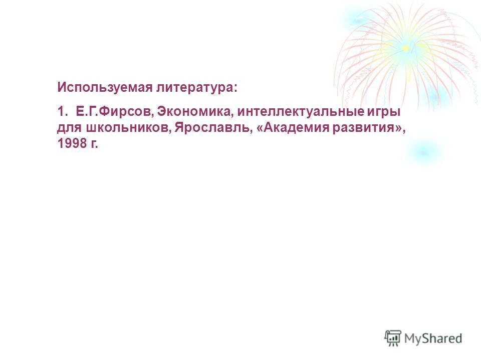 Используемая литература: 1. Е.Г.Фирсов, Экономика, интеллектуальные игры для школьников, Ярославль, «Академия развития», 1998 г.