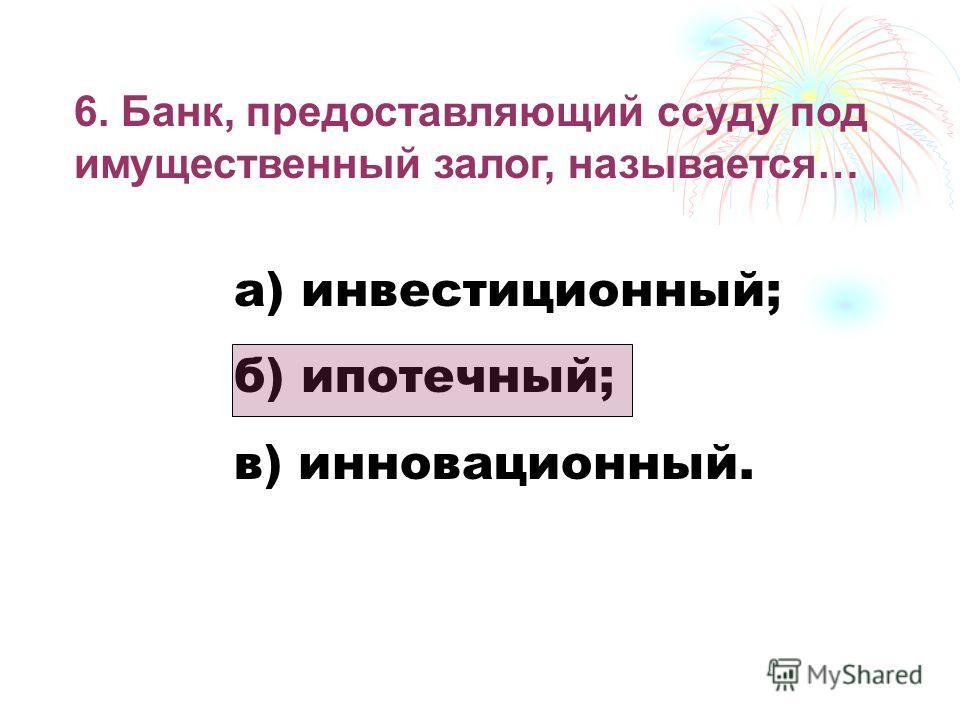 6. Банк, предоставляющий ссуду под имущественный залог, называется… а) инвестиционный; б) ипотечный; в) инновационный.