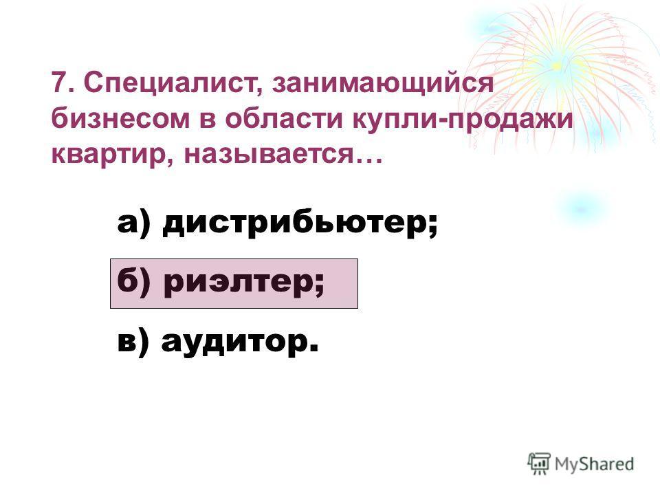 7. Специалист, занимающийся бизнесом в области купли-продажи квартир, называется… а) дистрибьютер; б) риэлтер; в) аудитор.