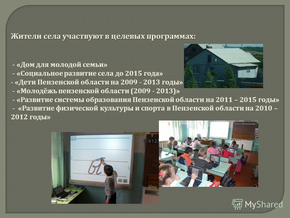 Жители села участвуют в целевых программах : - « Дом для молодой семьи » - « Социальное развитие села до 2015 года » - « Дети Пензенской области на 2009 - 2013 годы » - « Молодёжь пензенской области (2009 - 2013)» - « Развитие системы образования Пен