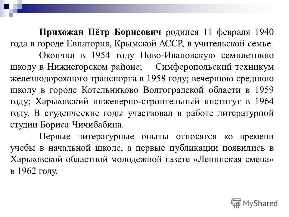 Прихожан Пётр Борисович родился 11 февраля 1940 года в городе Евпатория, Крымской АССР, в учительской семье. Окончил в 1954 году Ново-Ивановскую семилетнюю школу в Нижнегорском районе; Симферопольский техникум железнодорожного транспорта в 1958 году;
