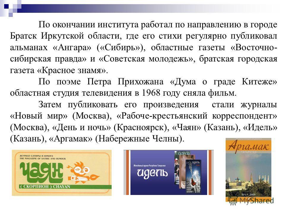 По окончании института работал по направлению в городе Братск Иркутской области, где его стихи регулярно публиковал альманах «Ангара» («Сибирь»), областные газеты «Восточно- сибирская правда» и «Советская молодежь», братская городская газета «Красное