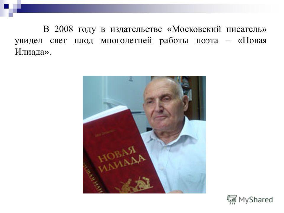 В 2008 году в издательстве «Московский писатель» увидел свет плод многолетней работы поэта – «Новая Илиада».