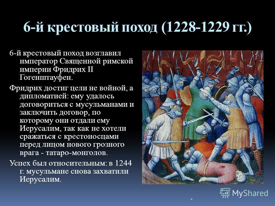 6-й крестовый поход (1228-1229 гг.) 6-й крестовый поход возглавил император Священной римской империи Фридрих II Гогенштауфен. Фридрих достиг цели не войной, а дипломатией: ему удалось договориться с мусульманами и заключить договор, по которому они