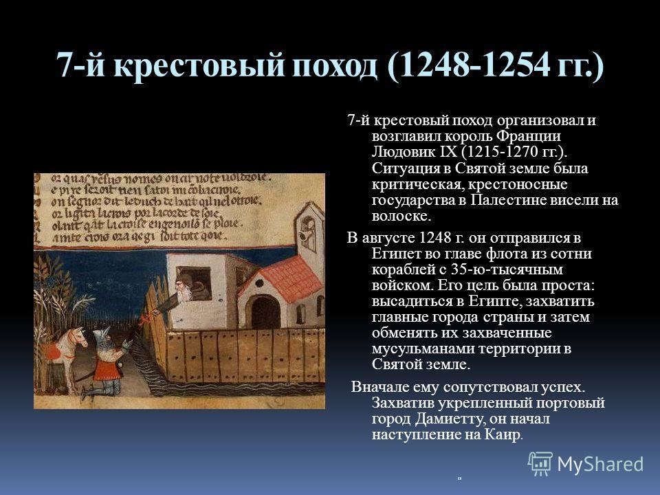 7-й крестовый поход (1248-1254 гг.) 7-й крестовый поход организовал и возглавил король Франции Людовик IX (1215-1270 гг.). Ситуация в Святой земле была критическая, крестоносные государства в Палестине висели на волоске. В августе 1248 г. он отправил