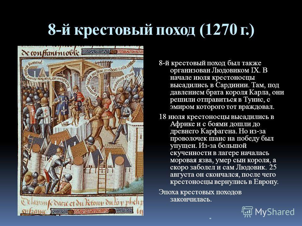 8-й крестовый поход (1270 г.) 8-й крестовый поход был также организован Людовиком IX. В начале июля крестоносцы высадились в Сардинии. Там, под давлением брата короля Карла, они решили отправиться в Тунис, с эмиром которого тот враждовал. 18 июля кре