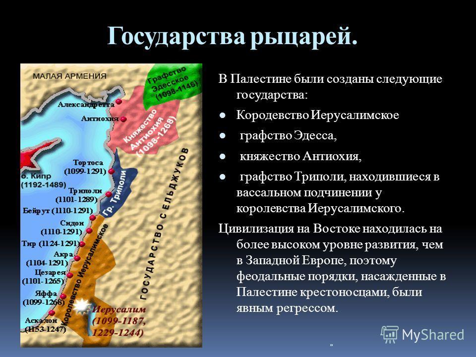 Государства рыцарей. В Палестине были созданы следующие государства: Кородевство Иерусалимское графство Эдесса, княжество Антиохия, графство Триполи, находившиеся в вассальном подчинении у королевства Иерусалимского. Цивилизация на Востоке находилась