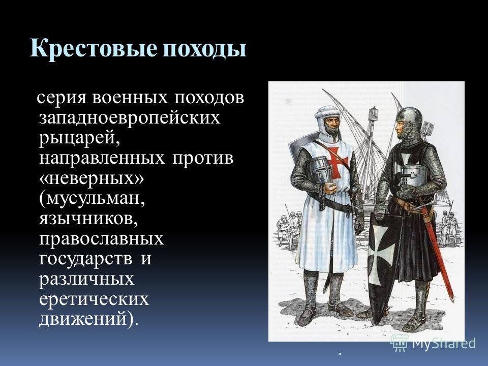 Крестовые походы серия военных походов западноевропейских рыцарей, направленных против «неверных» (мусульман, язычников, православных государств и различных еретических движений).