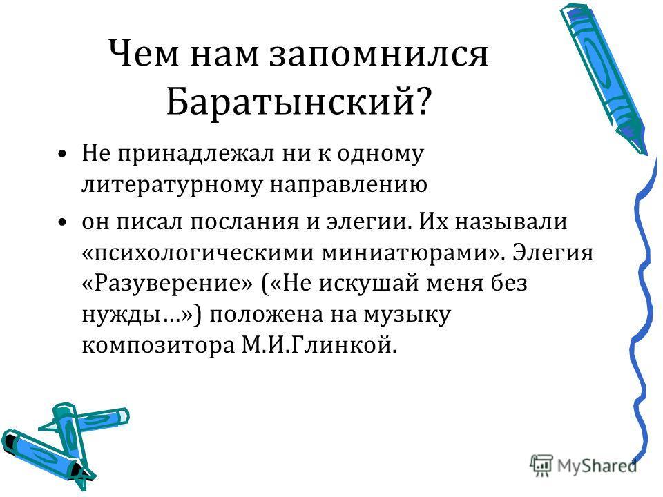 Чем нам запомнился Баратынский? Не принадлежал ни к одному литературному направлению он писал послания и элегии. Их называли «психологическими миниатюрами». Элегия «Разуверение» («Не искушай меня без нужды…») положена на музыку композитора М.И.Глинко