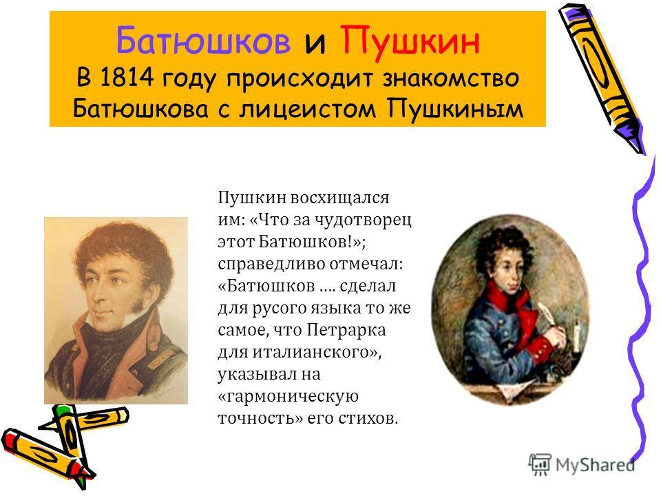 Батюшков и Пушкин В 1814 году происходит знакомство Батюшкова с лицеистом Пушкиным Пушкин восхищался им: «Что за чудотворец этот Батюшков!»; справедливо отмечал: «Батюшков …. сделал для русого языка то же самое, что Петрарка для италианского», указыв