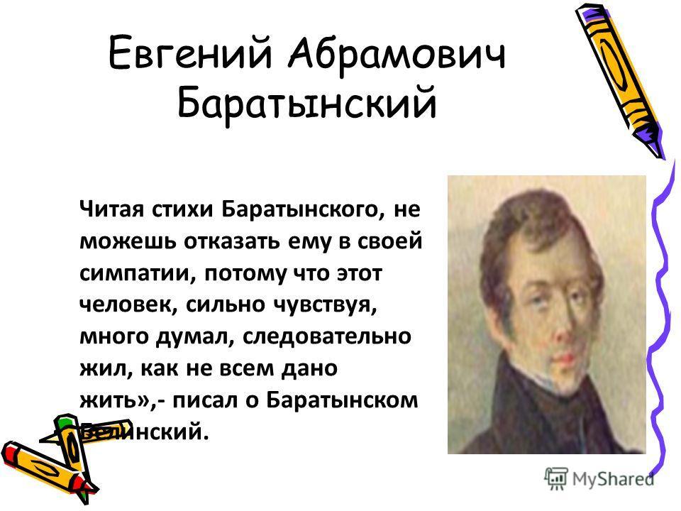 Евгений Абрамович Баратынский Читая стихи Баратынского, не можешь отказать ему в своей симпатии, потому что этот человек, сильно чувствуя, много думал, следовательно жил, как не всем дано жить»,- писал о Баратынском Белинский.