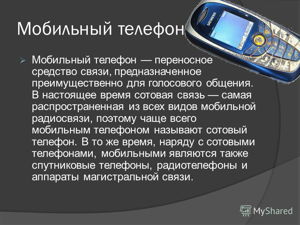 Мобильный телефон Мобильный телефон переносное средство связи, предназначенное преимущественно для голосового общения. В настоящее время сотовая связь самая распространенная из всех видов мобильной радиосвязи, поэтому чаще всего мобильным телефоном н
