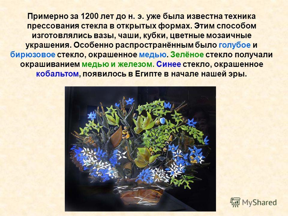 Примерно за 1200 лет до н. э. уже была известна техника прессования стекла в открытых формах. Этим способом изготовлялись вазы, чаши, кубки, цветные мозаичные украшения. Особенно распространённым было голубое и бирюзовое стекло, окрашенное медью. Зел