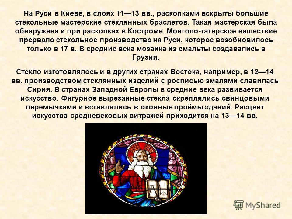 На Руси в Киеве, в слоях 1113 вв., раскопками вскрыты большие стекольные мастерские стеклянных браслетов. Такая мастерская была обнаружена и при раскопках в Костроме. Монголо-татарское нашествие прервало стекольное производство на Руси, которое возоб