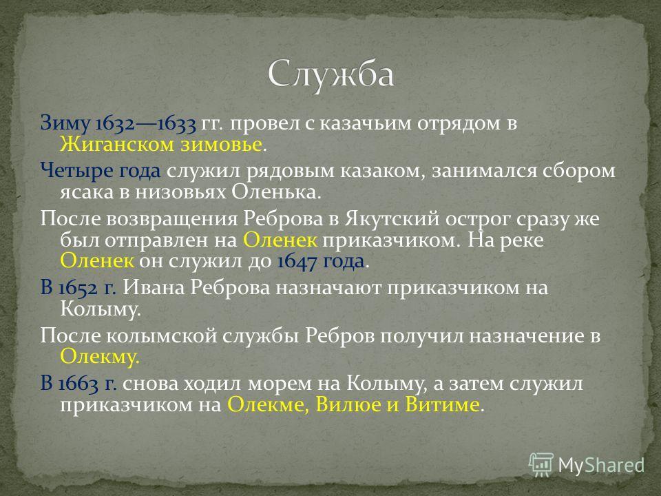 Зиму 16321633 гг. провел с казачьим отрядом в Жиганском зимовье. Четыре года служил рядовым казаком, занимался сбором ясака в низовьях Оленька. После возвращения Реброва в Якутский острог сразу же был отправлен на Оленек приказчиком. На реке Оленек о
