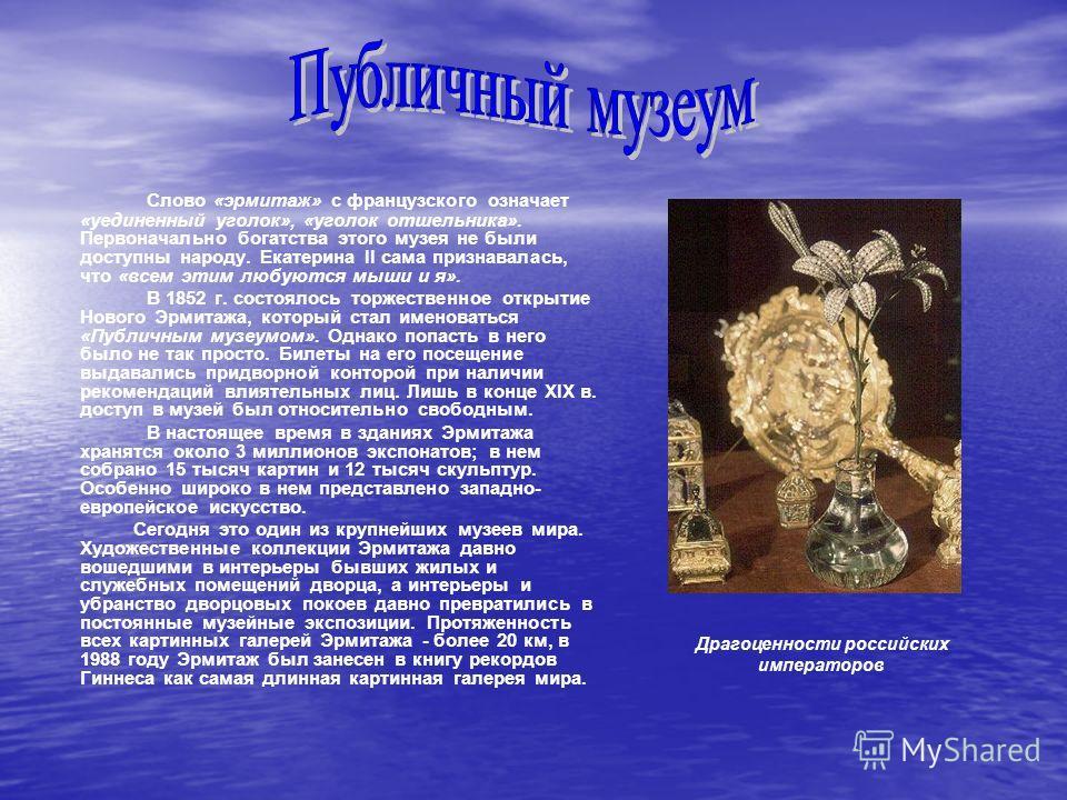 Слово «эрмитаж» с французского означает «уединенный уголок», «уголок отшельника». Первоначально богатства этого музея не были доступны народу. Екатерина II сама признавалась, что «всем этим любуются мыши и я». В 1852 г. состоялось торжественное откры