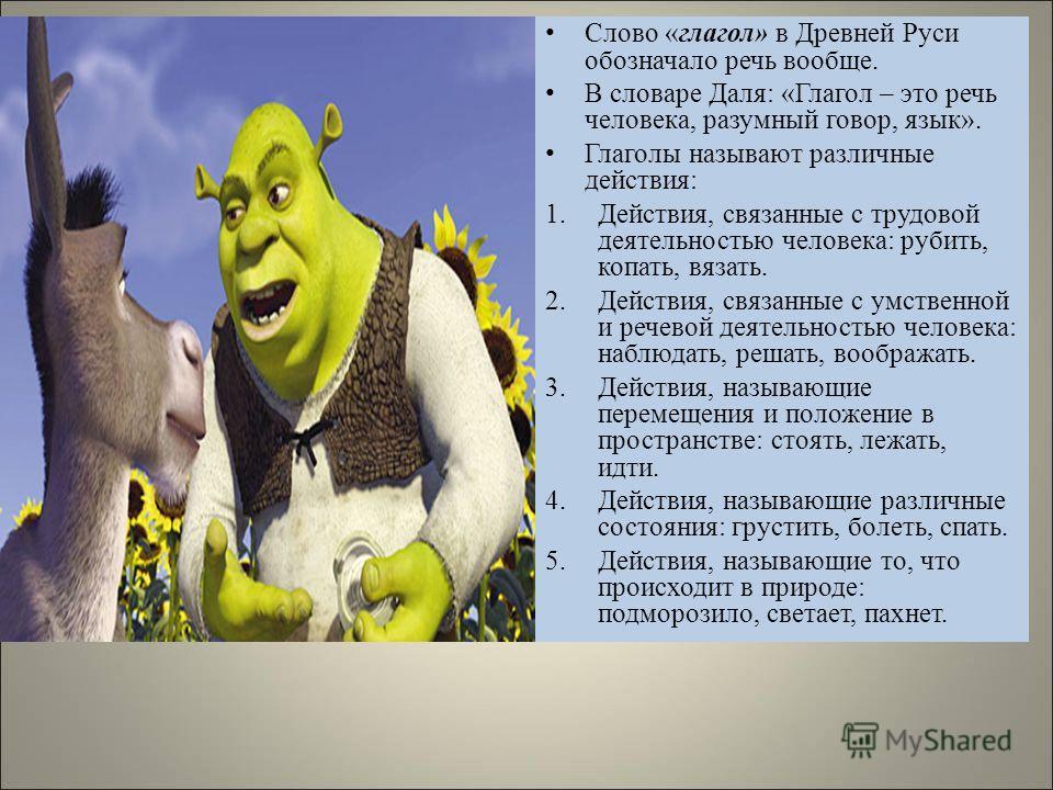 Слово «глагол» в Древней Руси обозначало речь вообще. В словаре Даля: «Глагол – это речь человека, разумный говор, язык». Глаголы называют различные действия: 1.Действия, связанные с трудовой деятельностью человека: рубить, копать, вязать. 2.Действия