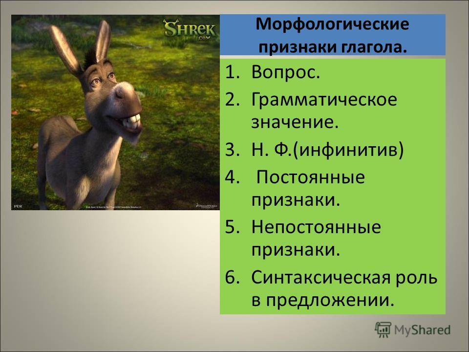 Морфологические признаки глагола. 1.Вопрос. 2.Грамматическое значение. 3.Н. Ф.(инфинитив) 4. Постоянные признаки. 5.Непостоянные признаки. 6.Синтаксическая роль в предложении.