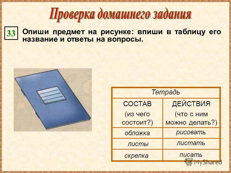 Опиши предмет на рисунке: впиши в таблицу его название и ответы на вопросы. 33 СОСТАВ (из чего состоит?) ДЕЙСТВИЯ (что с ним можно делать?) Тетрадь обложка листы рисовать листать писать скрепка