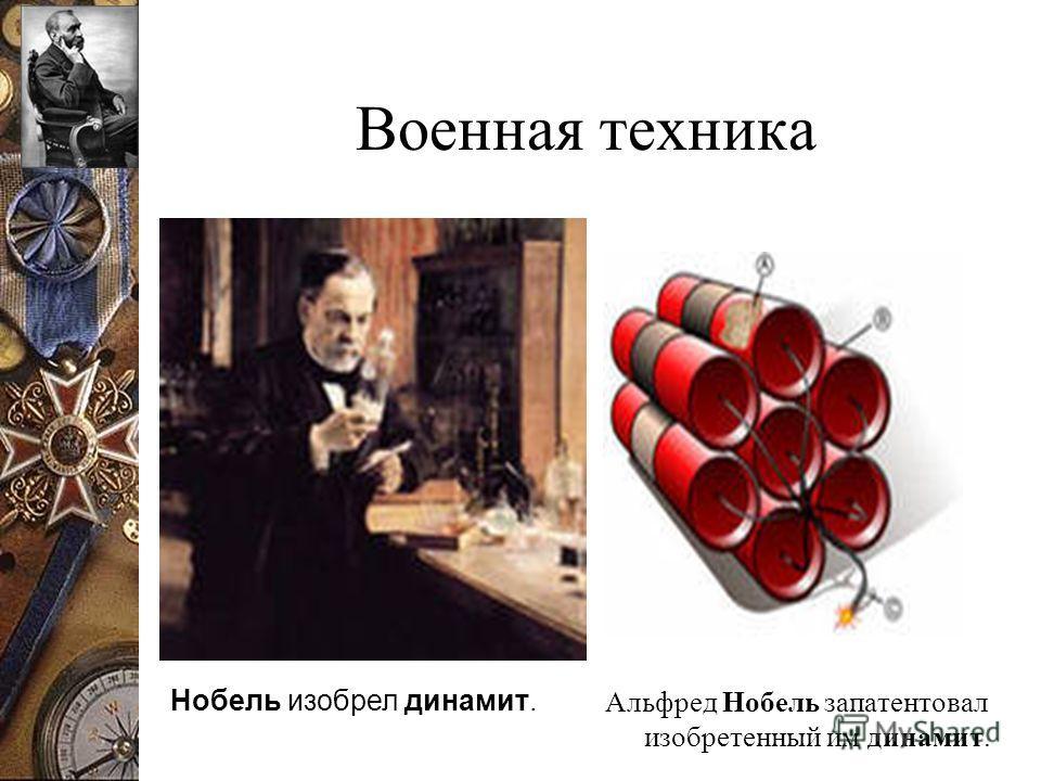 Военная техника Альфред Нобель запатентовал изобретенный им динамит. Нобель изобрел динамит.