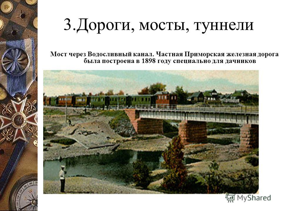 3.Дороги, мосты, туннели Мост через Водосливный канал. Частная Приморская железная дорога была построена в 1898 году специально для дачников