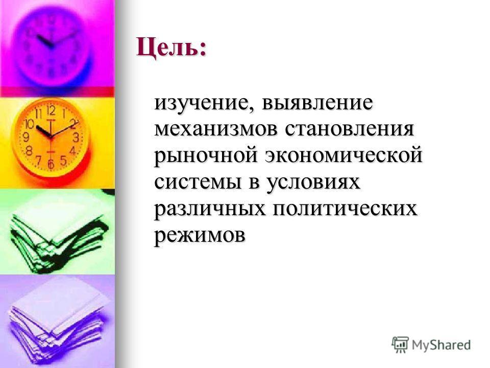 Цель: изучение, выявление механизмов становления рыночной экономической системы в условиях различных политических режимов