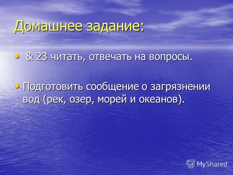Домашнее задание: & 23 читать, отвечать на вопросы. & 23 читать, отвечать на вопросы. Подготовить сообщение о загрязнении вод (рек, озер, морей и океанов). Подготовить сообщение о загрязнении вод (рек, озер, морей и океанов).