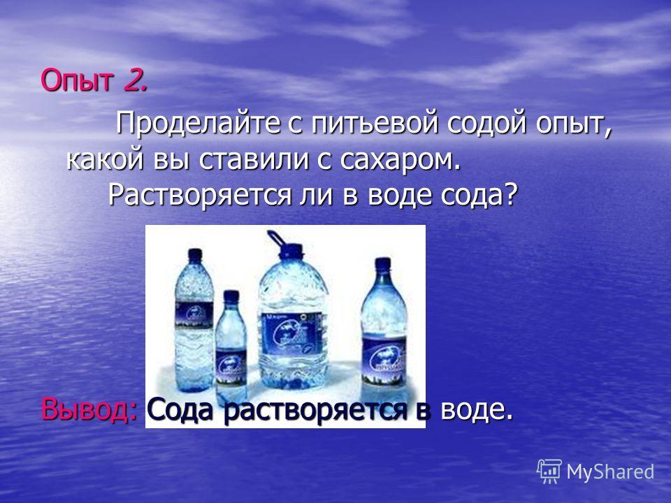 Опыт 2. Проделайте с питьевой содой опыт, какой вы ставили с сахаром. Растворяется ли в воде сода? Проделайте с питьевой содой опыт, какой вы ставили с сахаром. Растворяется ли в воде сода? Вывод: Сода растворяется в воде.