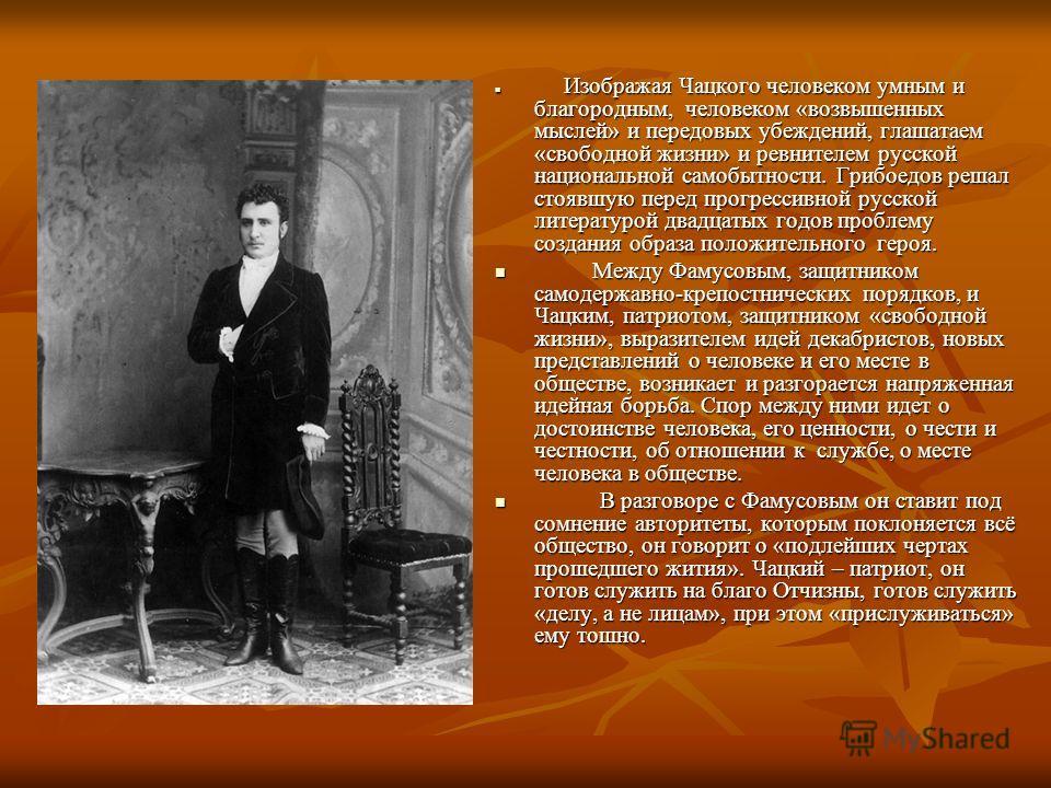 И Изображая Чацкого человеком умным и благородным, человеком «возвышенных мыслей» и передовых убеждений, глашатаем «свободной жизни» и ревнителем русской национальной самобытности. Грибоедов решал стоявшую перед прогрессивной русской литературой двад
