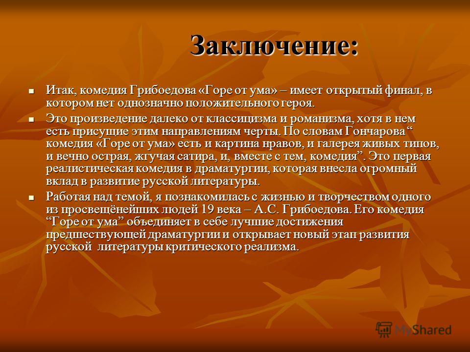Заключение: Заключение: Итак, комедия Грибоедова «Горе от ума» – имеет открытый финал, в котором нет однозначно положительного героя. Итак, комедия Грибоедова «Горе от ума» – имеет открытый финал, в котором нет однозначно положительного героя. Это пр