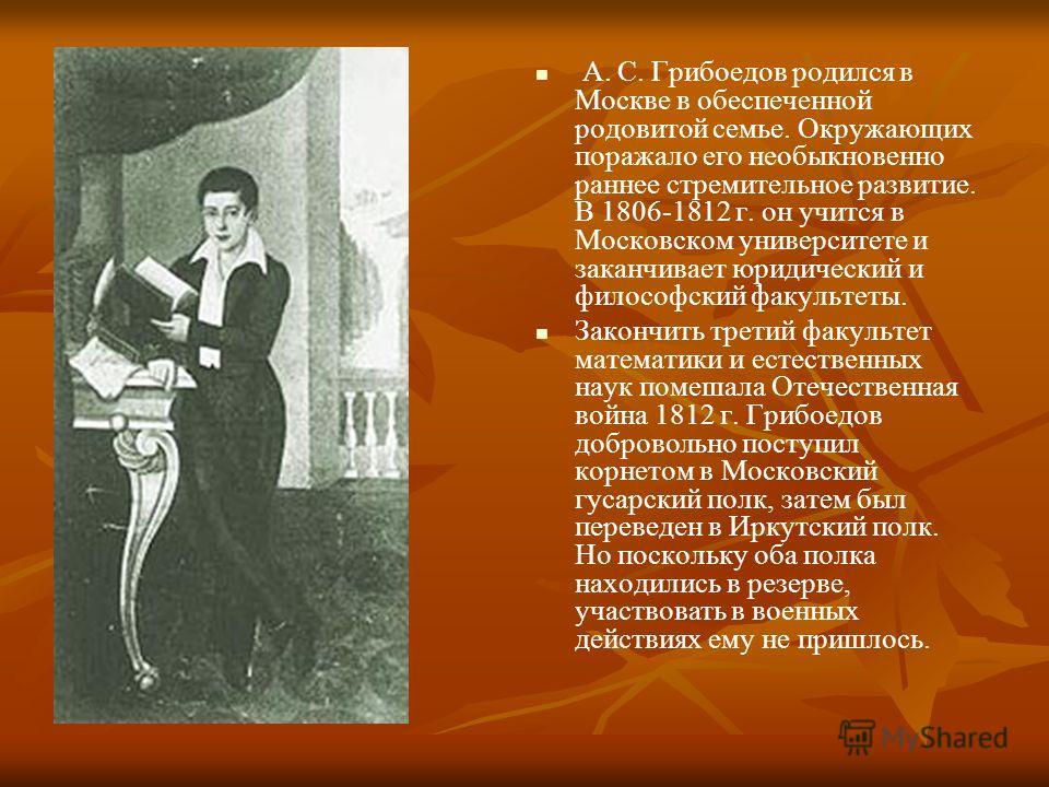 А. С. Грибоедов родился в Москве в обеспеченной родовитой семье. Окружающих поражало его необыкновенно раннее стремительное развитие. В 1806-1812 г. он учится в Московском университете и заканчивает юридический и философский факультеты. Закончить тре
