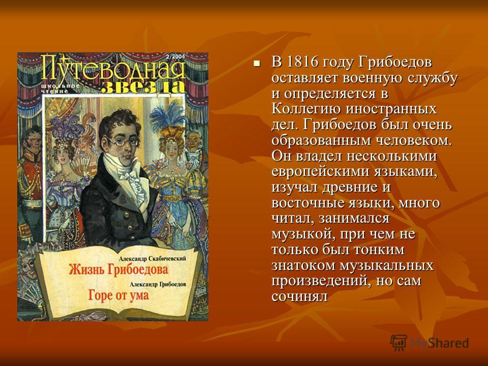 В 1816 году Грибоедов оставляет военную службу и определяется в Коллегию иностранных дел. Грибоедов был очень образованным человеком. Он владел несколькими европейскими языками, изучал древние и восточные языки, много читал, занимался музыкой, при че