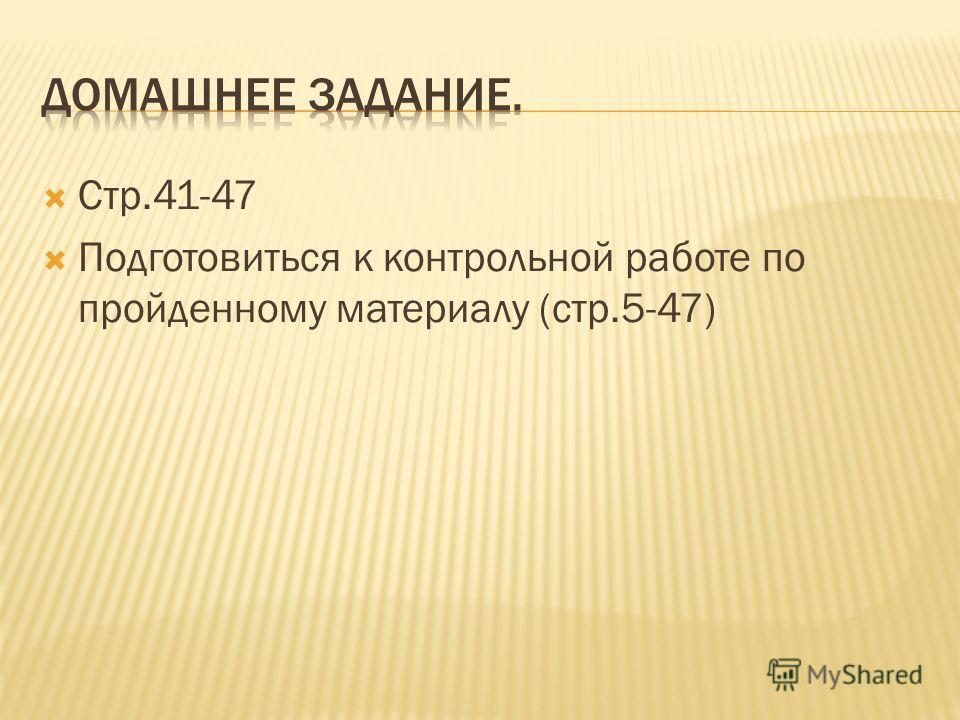 Стр.41-47 Подготовиться к контрольной работе по пройденному материалу (стр.5-47)