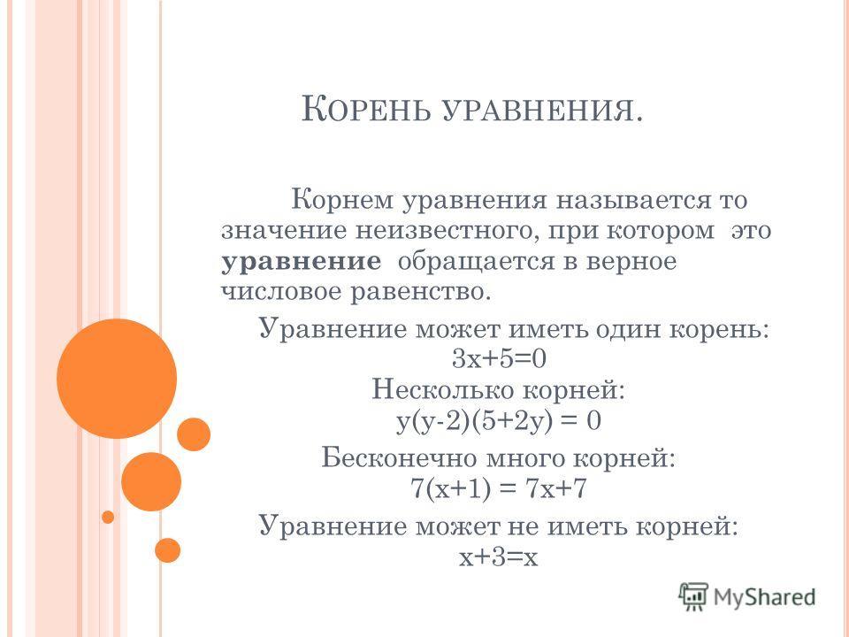 К ОРЕНЬ УРАВНЕНИЯ. Корнем уравнения называется то значение неизвестного, при котором это уравнение обращается в верное числовое равенство. Уравнение может иметь один корень: 3x+5=0 Несколько корней: y(y-2)(5+2y) = 0 Бесконечно много корней: 7(x+1) =