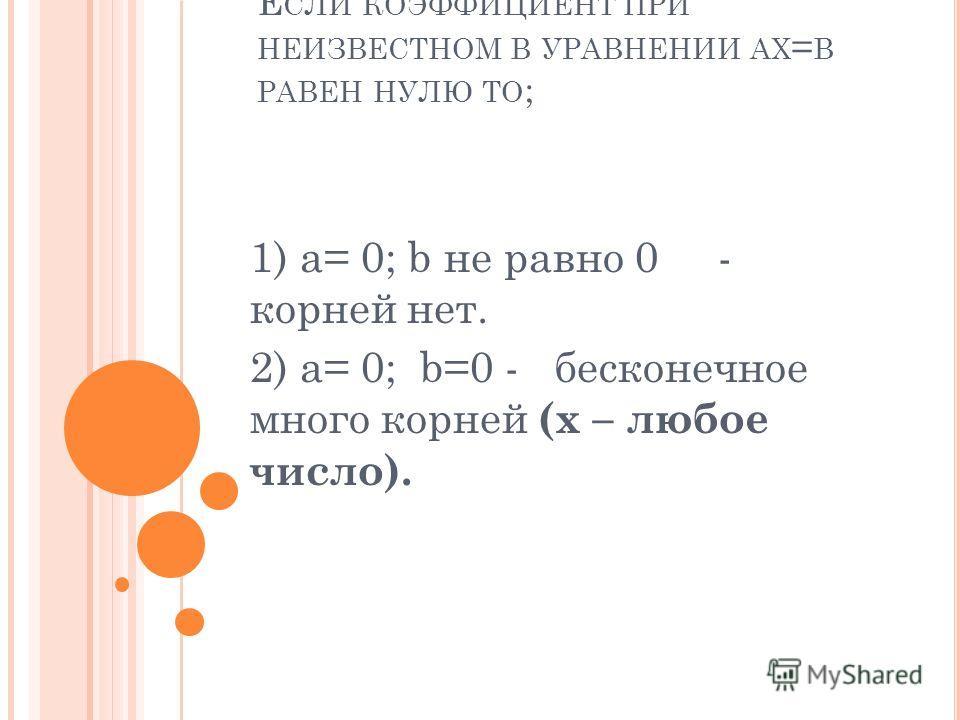 Е СЛИ КОЭФФИЦИЕНТ ПРИ НЕИЗВЕСТНОМ В УРАВНЕНИИ AX = B РАВЕН НУЛЮ ТО ; 1) a= 0; b не равно 0 - корней нет. 2) a= 0; b=0 - бесконечное много корней (x – любое число).
