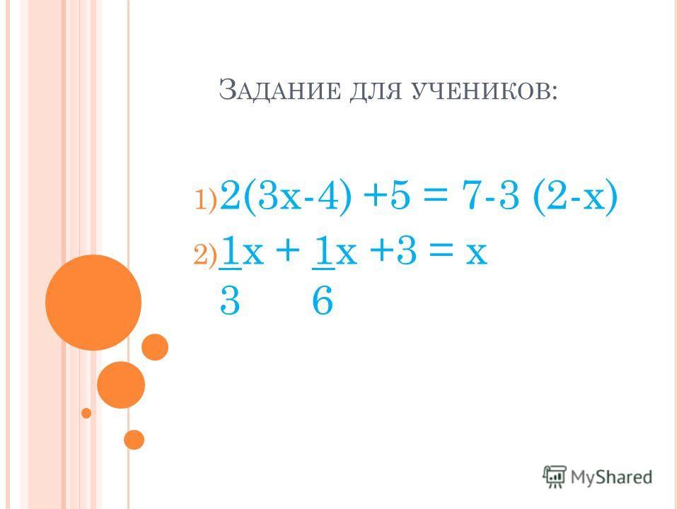 З АДАНИЕ ДЛЯ УЧЕНИКОВ : 1) 2(3x-4) +5 = 7-3 (2-x) 2) 1x + 1x +3 = x 3 6